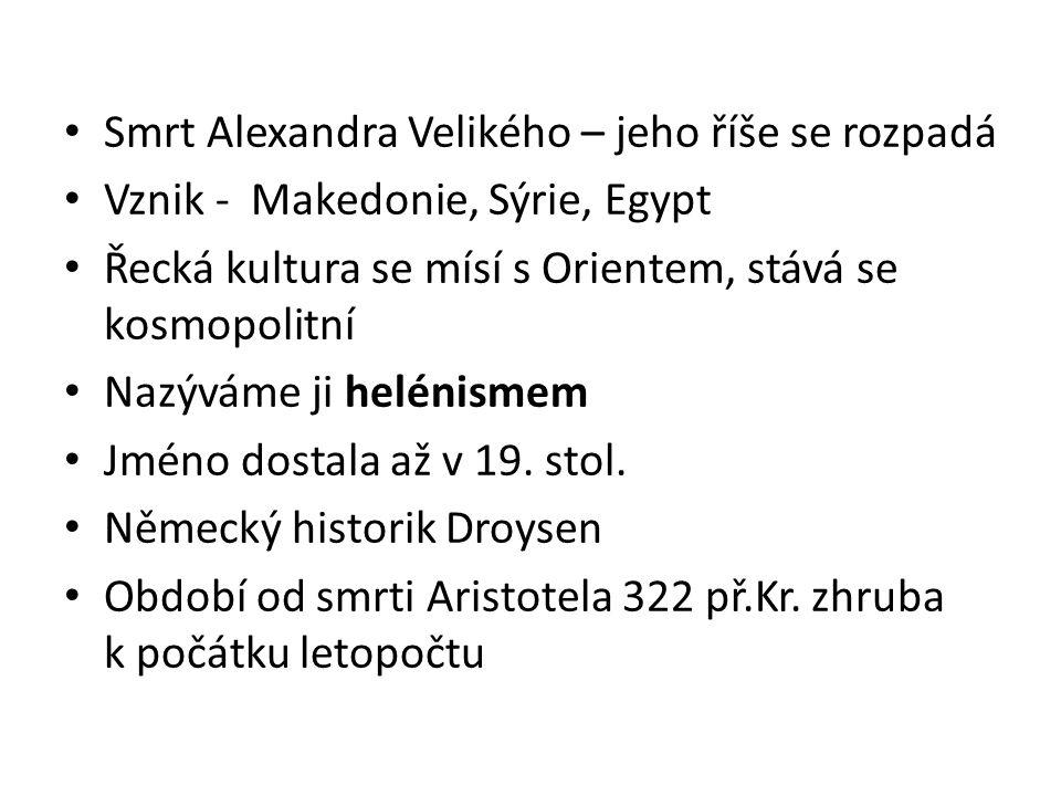 Smrt Alexandra Velikého – jeho říše se rozpadá Vznik - Makedonie, Sýrie, Egypt Řecká kultura se mísí s Orientem, stává se kosmopolitní Nazýváme ji hel