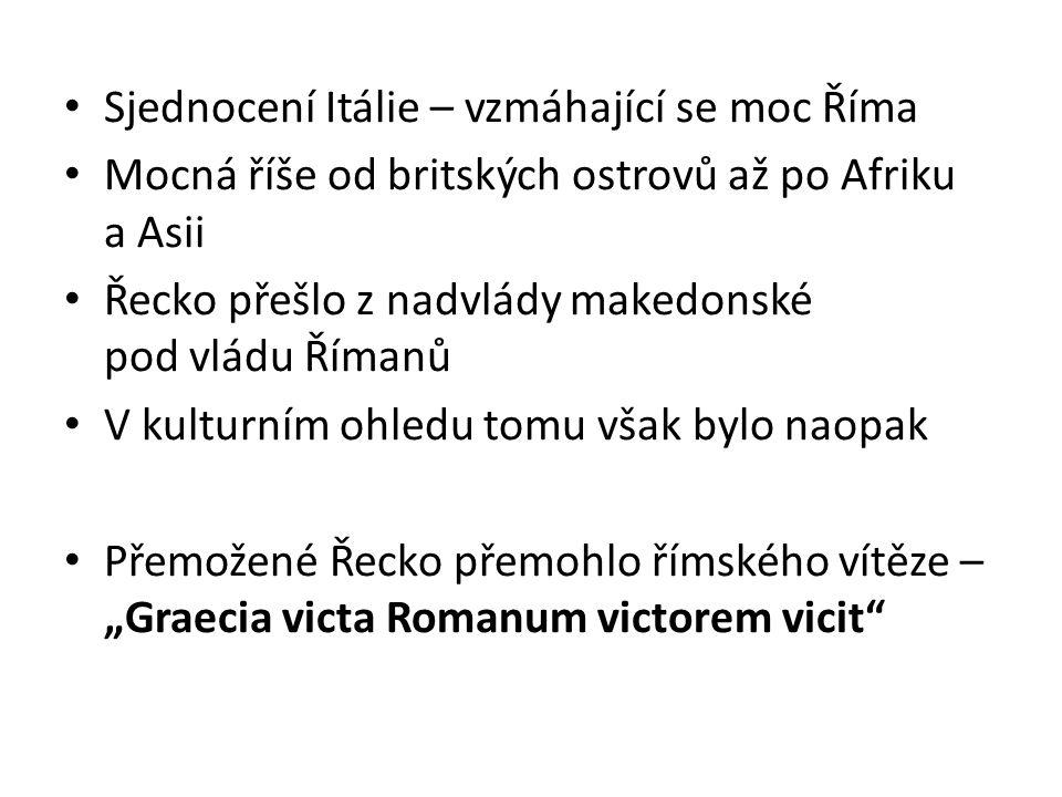 Sjednocení Itálie – vzmáhající se moc Říma Mocná říše od britských ostrovů až po Afriku a Asii Řecko přešlo z nadvlády makedonské pod vládu Římanů V k