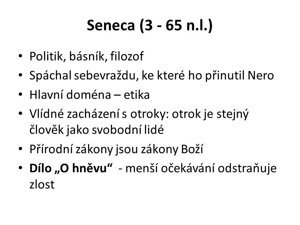 Seneca (3 - 65 n.l.) Politik, básník, filozof Spáchal sebevraždu, ke které ho přinutil Nero Hlavní doména – etika Vlídné zacházení s otroky: otrok je