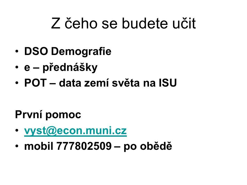Z čeho se budete učit DSO Demografie e – přednášky POT – data zemí světa na ISU První pomoc vyst@econ.muni.czvyst@econ.muni.cz mobil 777802509 – po obědě