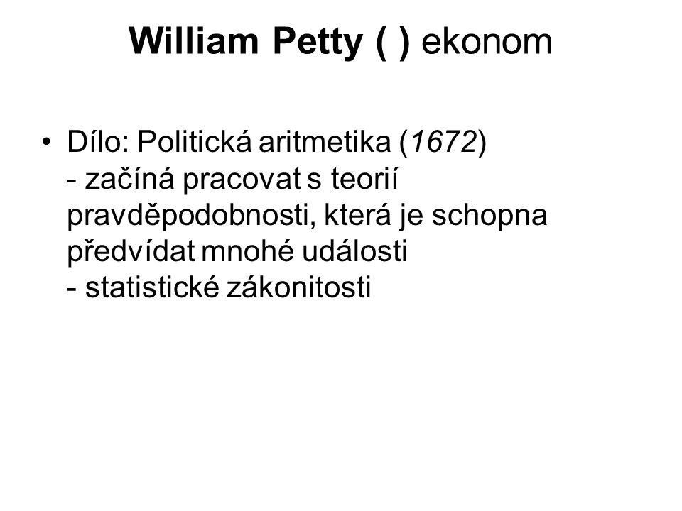 William Petty ( ) ekonom Dílo: Politická aritmetika (1672) - začíná pracovat s teorií pravděpodobnosti, která je schopna předvídat mnohé události - statistické zákonitosti