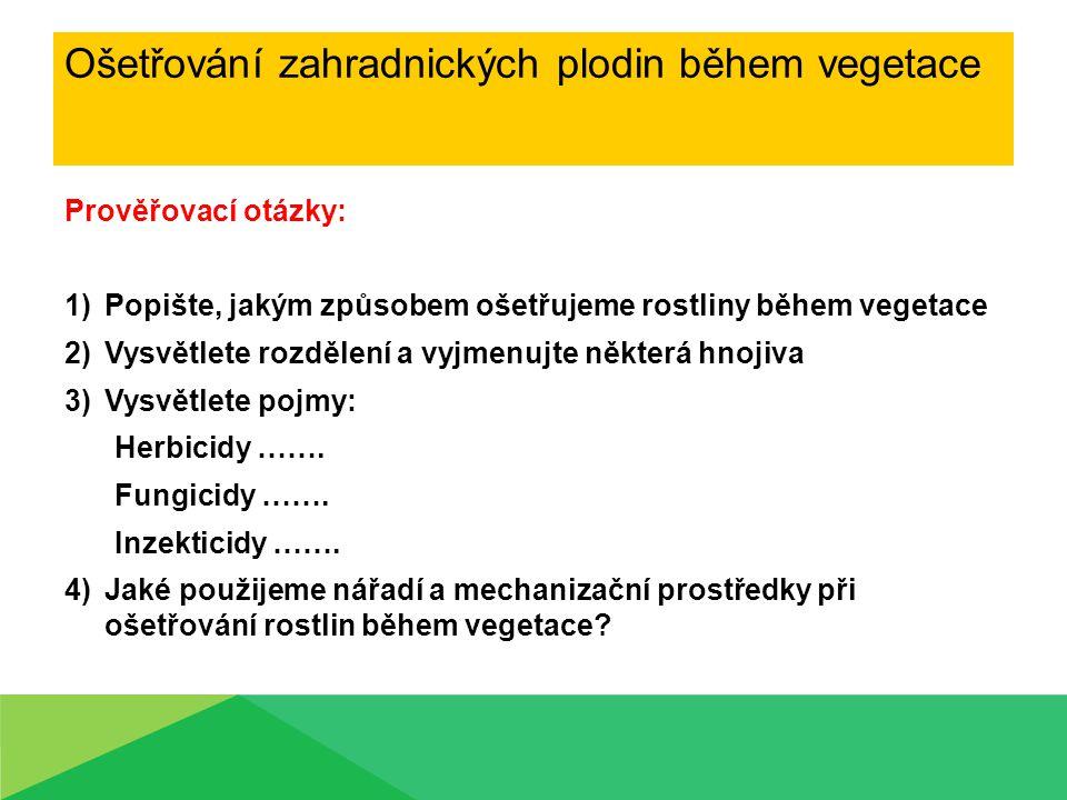 Ošetřování zahradnických plodin během vegetace Prověřovací otázky: 1)Popište, jakým způsobem ošetřujeme rostliny během vegetace 2)Vysvětlete rozdělení