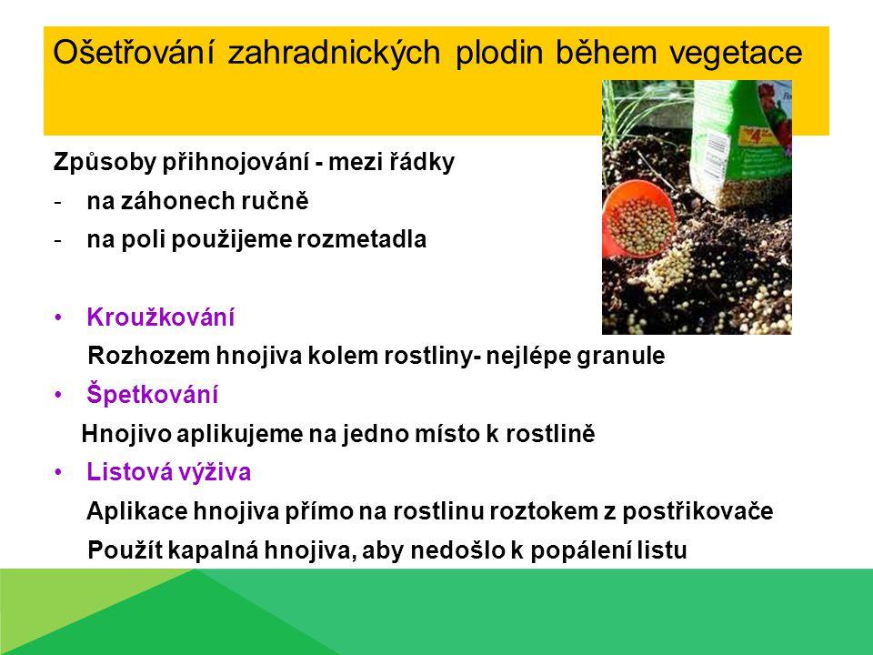 Ošetřování zahradnických plodin během vegetace Způsoby přihnojování - mezi řádky -na záhonech ručně -na poli použijeme rozmetadla Kroužkování Rozhozem
