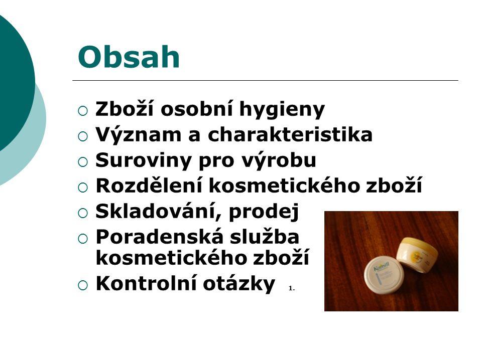 Obsah  Zboží osobní hygieny  Význam a charakteristika  Suroviny pro výrobu  Rozdělení kosmetického zboží  Skladování, prodej  Poradenská služba kosmetického zboží  Kontrolní otázky 1.
