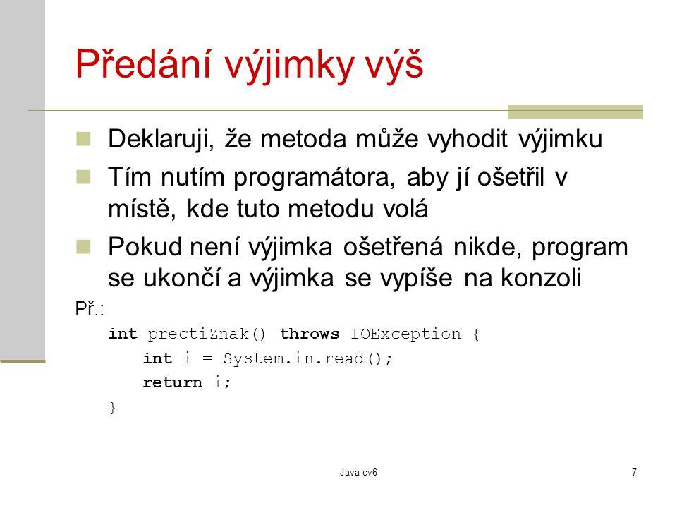 Java cv68 Způsoby vzniku výjimky Výjimka vyhozená JVM způsobená okolím způsobená chybou v programu Výjimka vyhozená explicitně v programu pomocí příkazu throw Př: int spoctiPremie(int plat) throws Exception { if (plat < 0) throw new Exception(); return plat*1.20; }