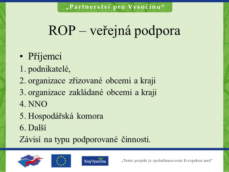 ROP – veřejná podpora Příjemci 1.podnikatelé, 2.organizace zřizované obcemi a kraji 3.organizace zakládané obcemi a kraji 4.NNO 5.Hospodářská komora 6.Další Závisí na typu podporované činnosti.