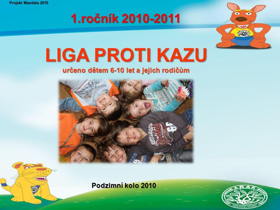 LIGA PROTI KAZU určeno dětem 6-10 let a jejich rodičům určeno dětem 6-10 let a jejich rodičům Projekt Mandala 2010 1.ročník 2010-2011 1.ročník 2010-2011 Podzimní kolo 2010