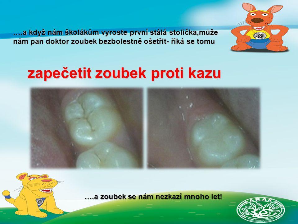 ….a když nám školákům vyroste první stálá stolička,může nám pan doktor zoubek bezbolestně ošetřit- říká se tomu zapečetit zoubek proti kazu ….a zoubek se nám nezkazí mnoho let!