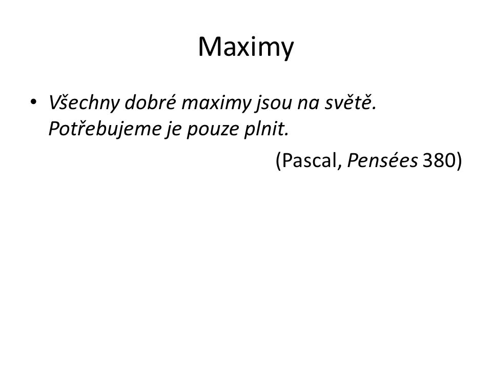 Maximy Všechny dobré maximy jsou na světě. Potřebujeme je pouze plnit. (Pascal, Pensées 380)