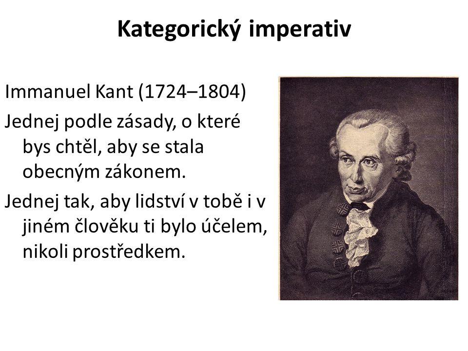 Kategorický imperativ Immanuel Kant (1724–1804) Jednej podle zásady, o které bys chtěl, aby se stala obecným zákonem.