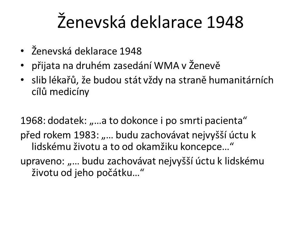"""Ženevská deklarace 1948 přijata na druhém zasedání WMA v Ženevě slib lékařů, že budou stát vždy na straně humanitárních cílů medicíny 1968: dodatek: """"…a to dokonce i po smrti pacienta před rokem 1983: """"… budu zachovávat nejvyšší úctu k lidskému životu a to od okamžiku koncepce… upraveno: """"… budu zachovávat nejvyšší úctu k lidskému životu od jeho počátku…"""