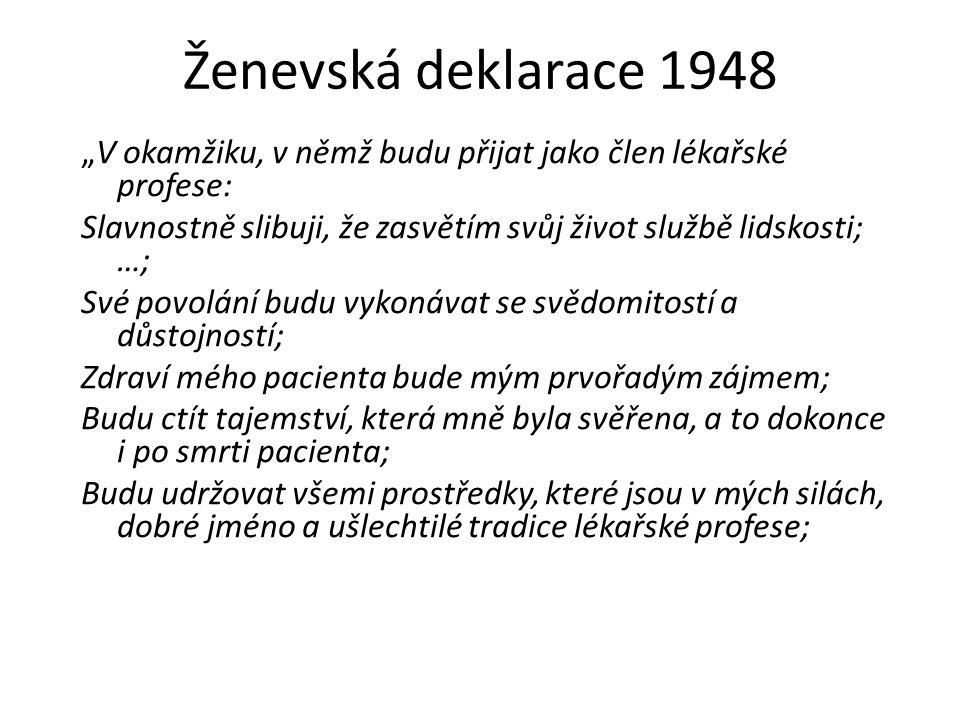 """Ženevská deklarace 1948 """"V okamžiku, v němž budu přijat jako člen lékařské profese: Slavnostně slibuji, že zasvětím svůj život službě lidskosti; …; Své povolání budu vykonávat se svědomitostí a důstojností; Zdraví mého pacienta bude mým prvořadým zájmem; Budu ctít tajemství, která mně byla svěřena, a to dokonce i po smrti pacienta; Budu udržovat všemi prostředky, které jsou v mých silách, dobré jméno a ušlechtilé tradice lékařské profese;"""