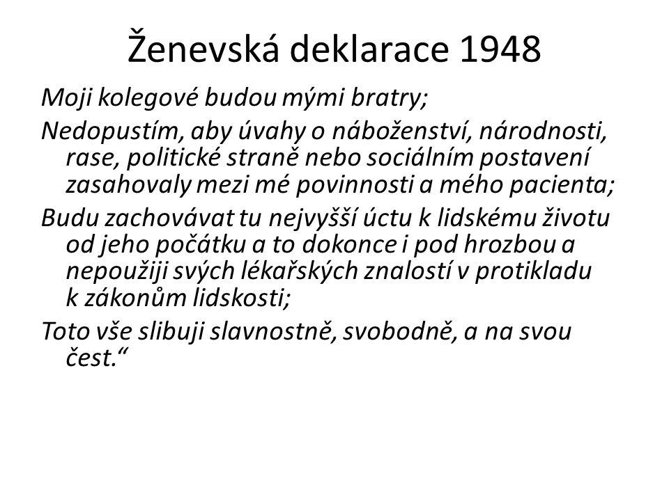 Ženevská deklarace 1948 Moji kolegové budou mými bratry; Nedopustím, aby úvahy o náboženství, národnosti, rase, politické straně nebo sociálním postavení zasahovaly mezi mé povinnosti a mého pacienta; Budu zachovávat tu nejvyšší úctu k lidskému životu od jeho počátku a to dokonce i pod hrozbou a nepoužiji svých lékařských znalostí v protikladu k zákonům lidskosti; Toto vše slibuji slavnostně, svobodně, a na svou čest.