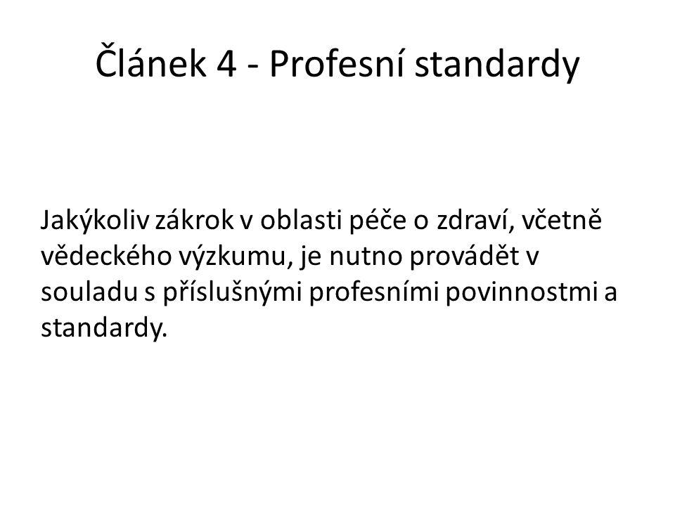 Článek 4 - Profesní standardy Jakýkoliv zákrok v oblasti péče o zdraví, včetně vědeckého výzkumu, je nutno provádět v souladu s příslušnými profesními povinnostmi a standardy.