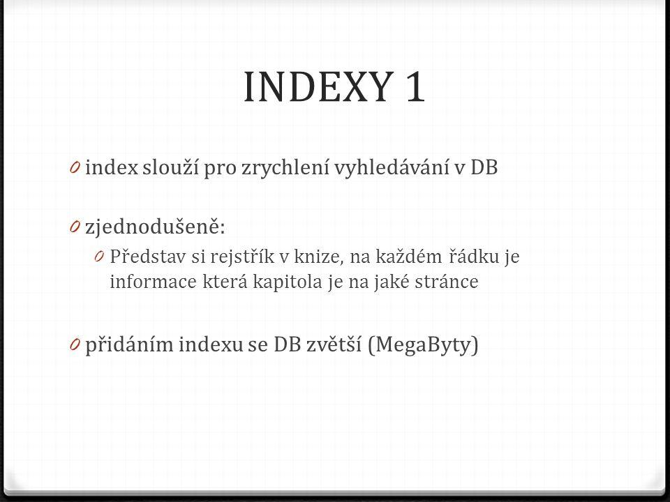 INDEXY 1 0 index slouží pro zrychlení vyhledávání v DB 0 zjednodušeně: 0 Představ si rejstřík v knize, na každém řádku je informace která kapitola je