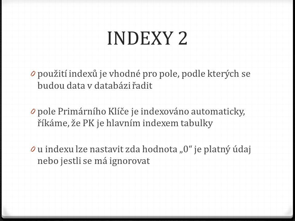 INDEXY 2 0 použití indexů je vhodné pro pole, podle kterých se budou data v databázi řadit 0 pole Primárního Klíče je indexováno automaticky, říkáme,