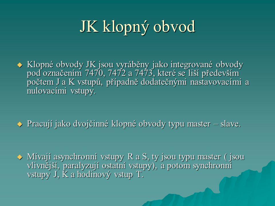 JK klopný obvod  Klopné obvody JK jsou vyráběny jako integrované obvody pod označením 7470, 7472 a 7473, které se liší především počtem J a K vstupů, případně dodatečnými nastavovacími a nulovacími vstupy.