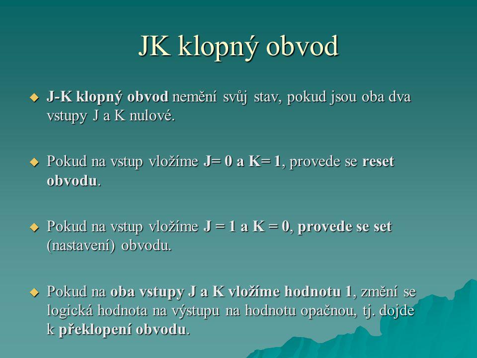 JK klopný obvod  J-K klopný obvod nemění svůj stav, pokud jsou oba dva vstupy J a K nulové.  Pokud na vstup vložíme J= 0 a K= 1, provede se reset ob