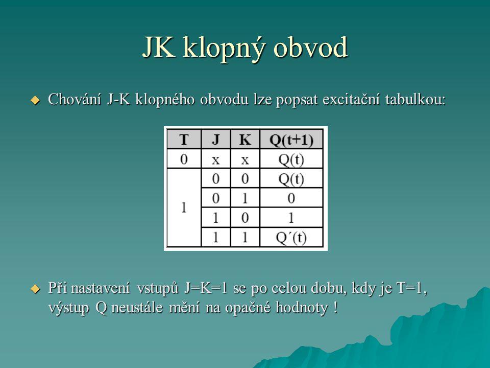 JK klopný obvod  Chování J-K klopného obvodu lze popsat excitační tabulkou:  Při nastavení vstupů J=K=1 se po celou dobu, kdy je T=1, výstup Q neustále mění na opačné hodnoty !