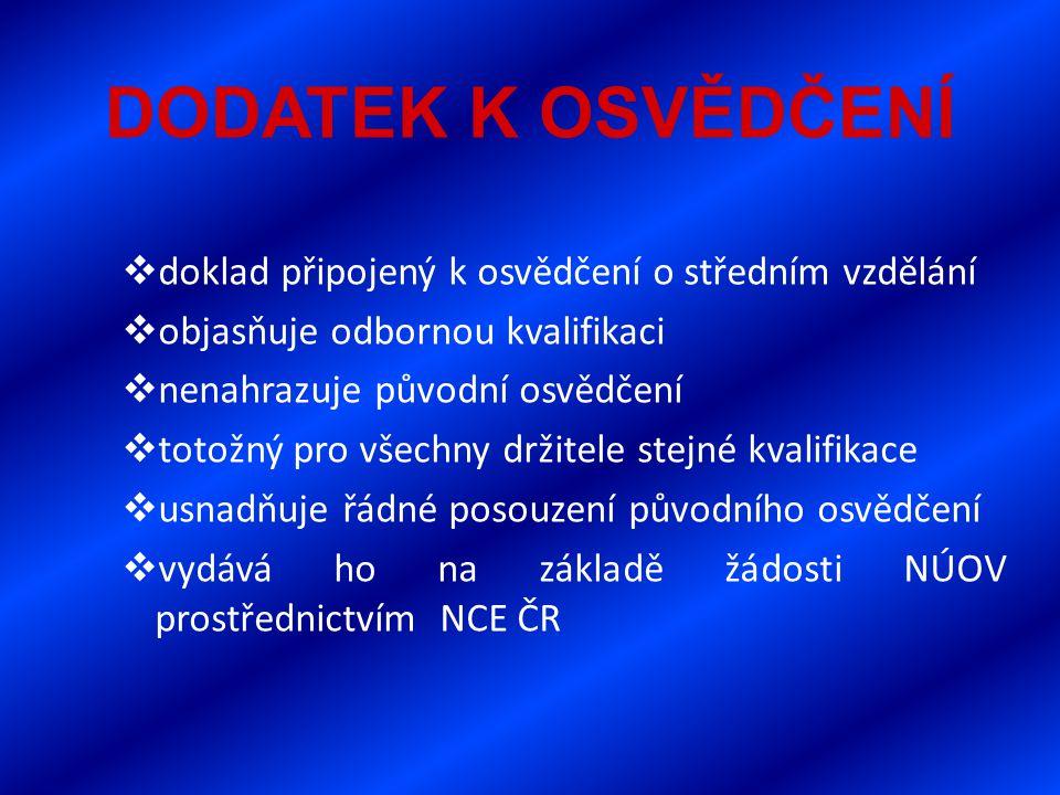 DODATEK K OSVĚDČENÍ  doklad připojený k osvědčení o středním vzdělání  objasňuje odbornou kvalifikaci  nenahrazuje původní osvědčení  totožný pro všechny držitele stejné kvalifikace  usnadňuje řádné posouzení původního osvědčení  vydává ho na základě žádosti NÚOV prostřednictvím NCE ČR