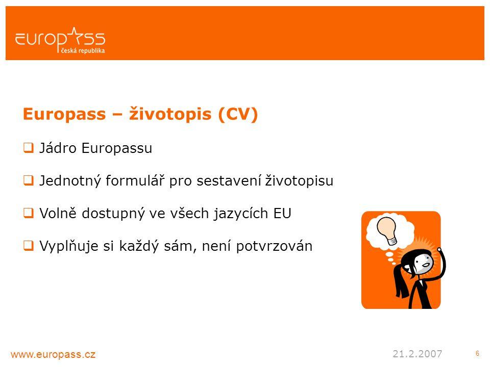 6  Jádro Europassu  Jednotný formulář pro sestavení životopisu  Volně dostupný ve všech jazycích EU  Vyplňuje si každý sám, není potvrzován Europass – životopis (CV) www.europass.cz 21.2.2007