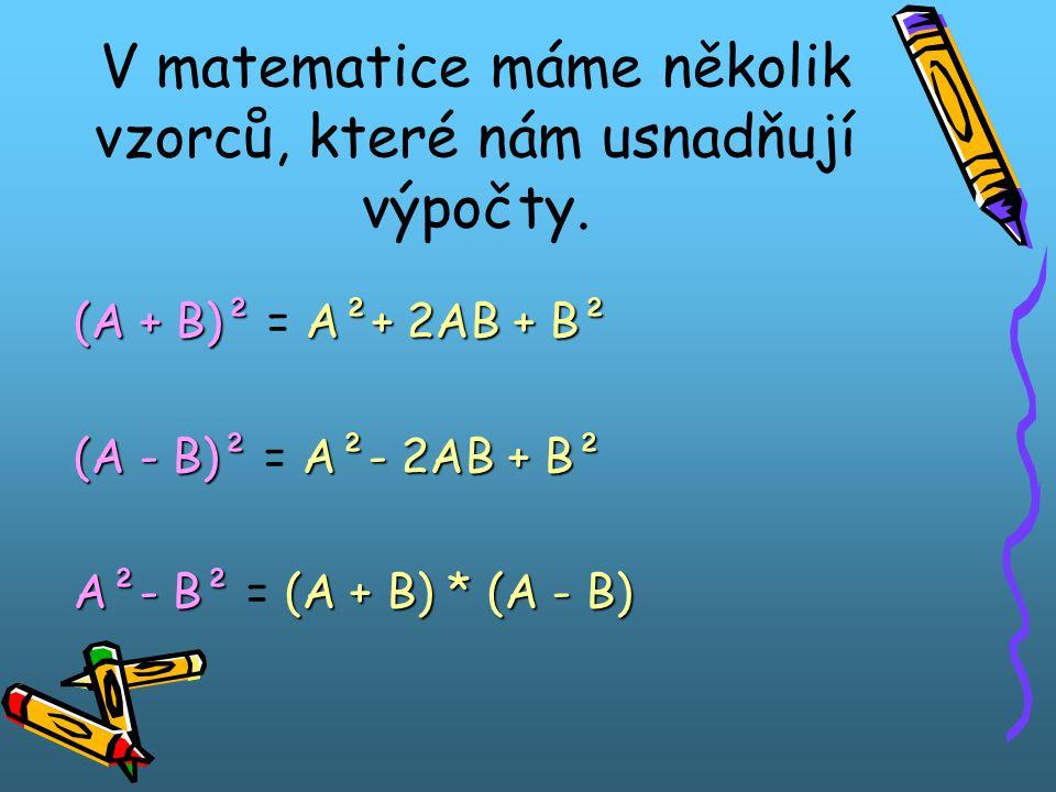 V matematice máme několik vzorců, které nám usnadňují výpočty. (A + B)² A²+ 2AB + B² (A + B)² = A²+ 2AB + B² (A - B)² A²- 2AB + B² (A - B)² = A²- 2AB