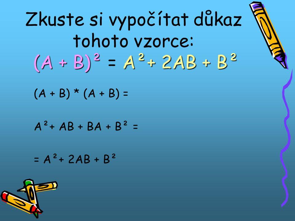 (A + B)² A²+ 2AB + B² Zkuste si vypočítat důkaz tohoto vzorce: (A + B)² = A²+ 2AB + B² (A + B) * (A + B) = A²+ AB + BA + B² = = A²+ 2AB + B²