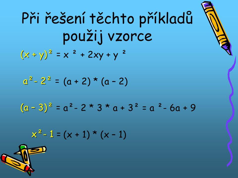 Při řešení těchto příkladů použij vzorce (x + y)² (x + y)² = a²- 2² a²- 2² = (a – 3)² (a – 3)² = x²- 1 x²- 1 = x ² + 2xy + y ² (a + 2) * (a – 2) a²- 2