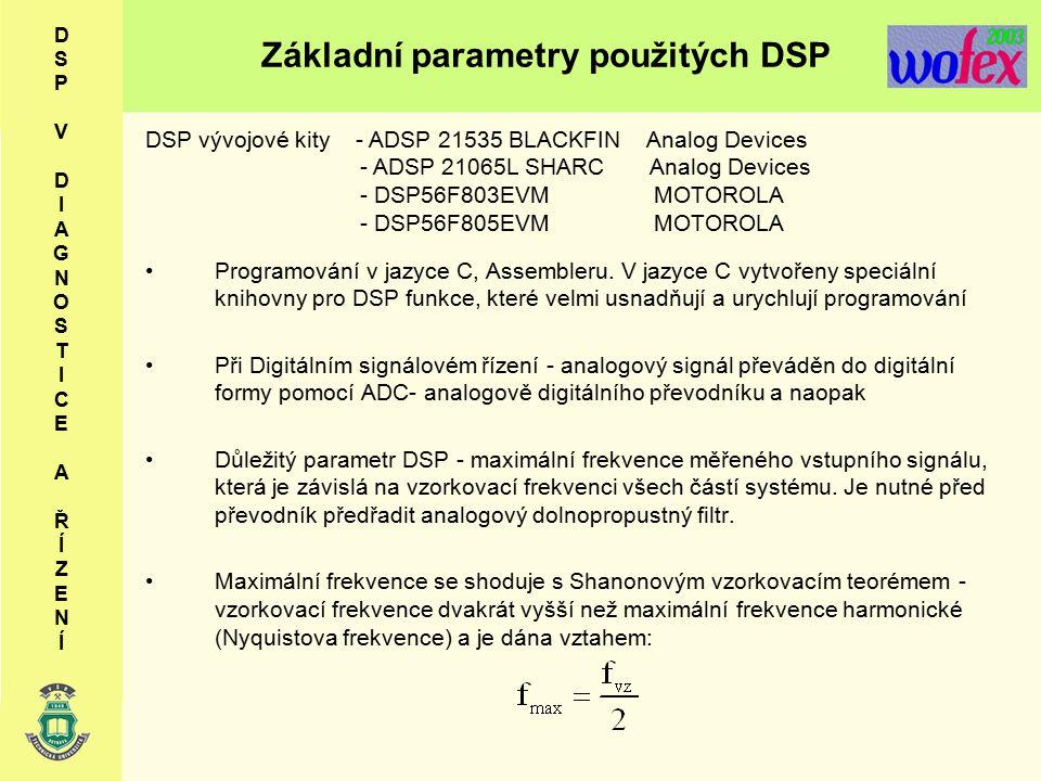Základní parametry použitých DSP D S P V D I A G N O S T I C E A Ř Í Z E N Í DSP vývojové kity - ADSP 21535 BLACKFIN Analog Devices - ADSP 21065L SHARC Analog Devices - DSP56F803EVM MOTOROLA - DSP56F805EVM MOTOROLA Programování v jazyce C, Assembleru.