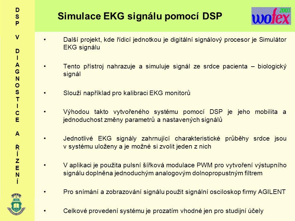 Simulace EKG signálu pomocí DSP D S P V D I A G N O S T I C E A Ř Í Z E N Í Další projekt, kde řídicí jednotkou je digitální signálový procesor je Simulátor EKG signálu Tento přístroj nahrazuje a simuluje signál ze srdce pacienta – biologický signál Slouží například pro kalibraci EKG monitorů Výhodou takto vytvořeného systému pomocí DSP je jeho mobilita a jednoduchost změny parametrů a nastavených signálů Jednotlivé EKG signály zahrnující charakteristické průběhy srdce jsou v systému uloženy a je možné si zvolit jeden z nich V aplikaci je použita pulsní šířková modulace PWM pro vytvoření výstupního signálu doplněna jednoduchým analogovým dolnopropustným filtrem Pro snímání a zobrazování signálu použit signální osciloskop firmy AGILENT Celkové provedení systému je prozatím vhodné jen pro studijní účely