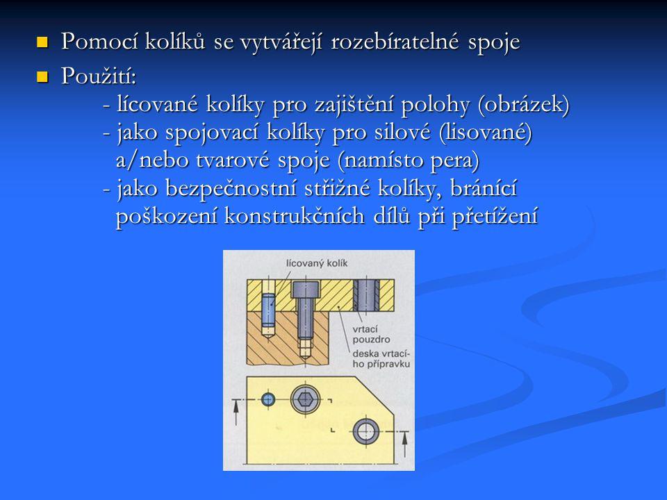 Tvary kolíků Válcové kolíky Vyrábějí se jako lícované kolíky Nekalené v tolerancích h8 a m6 Kalené v toleranční třídě m6 Označení kalených válcových kolíků obsahuje údaje o průměru, délce, materiálu Nakalené kolíky navíc obsahují toleranční třídu např.: ISO 2338-A-6x30-St