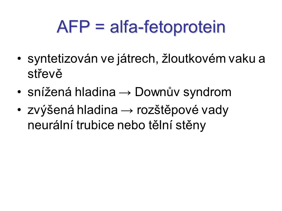 AFP = alfa-fetoprotein syntetizován ve játrech, žloutkovém vaku a střevě snížená hladina → Downův syndrom zvýšená hladina → rozštěpové vady neurální t