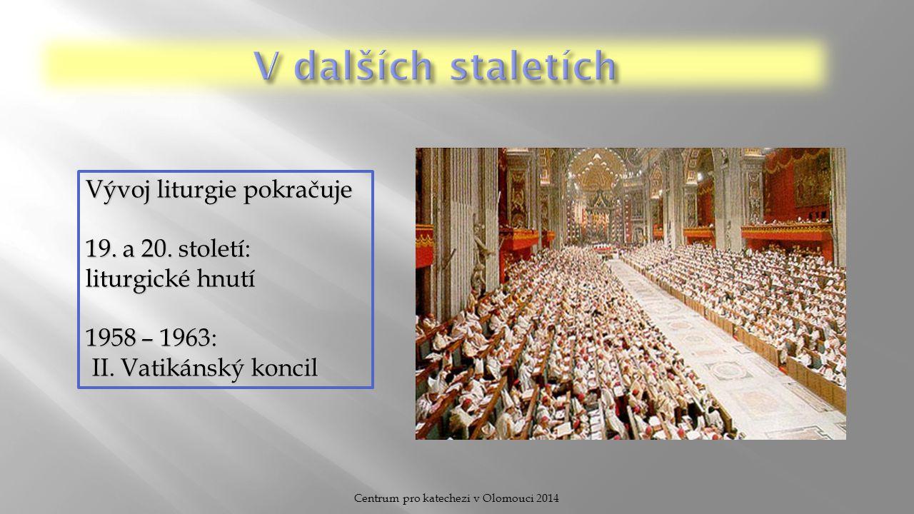 Centrum pro katechezi v Olomouci 2014 Vývoj liturgie pokračuje 19. a 20. století: liturgické hnutí 1958 – 1963: II. Vatikánský koncil II. Vatikánský k