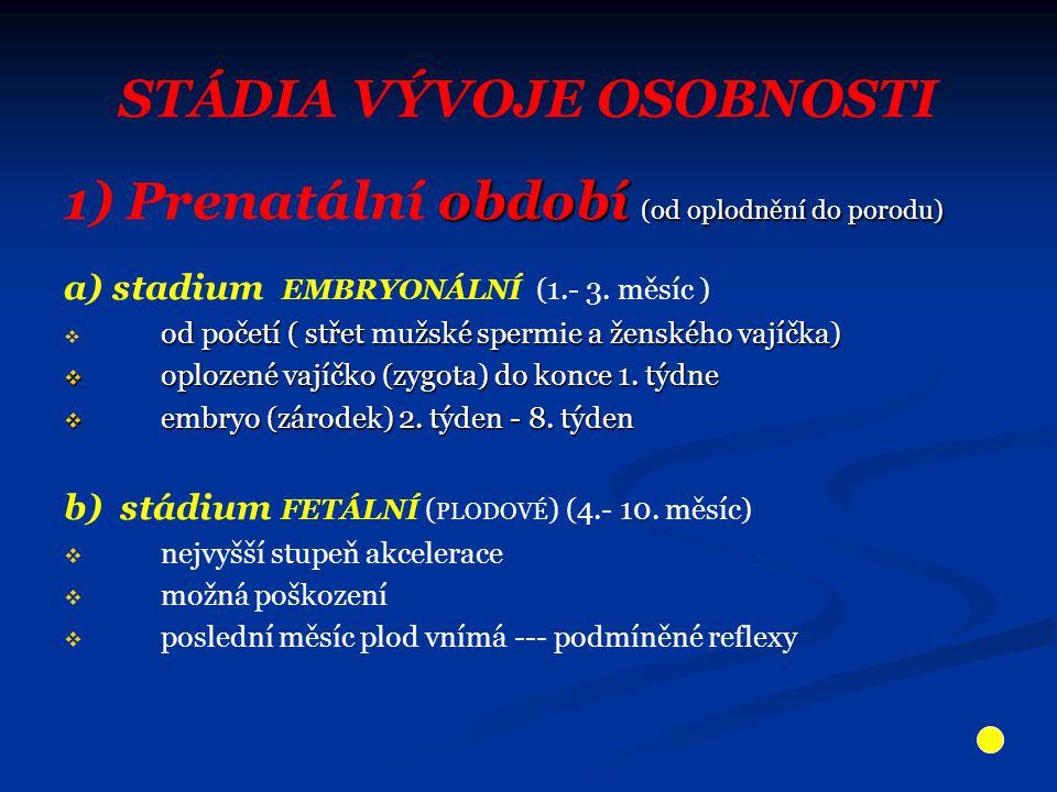 STÁDIA VÝVOJE OSOBNOSTI období (od oplodnění do porodu) 1) Prenatální období (od oplodnění do porodu) a) stadium EMBRYONÁLNÍ (1.- 3.