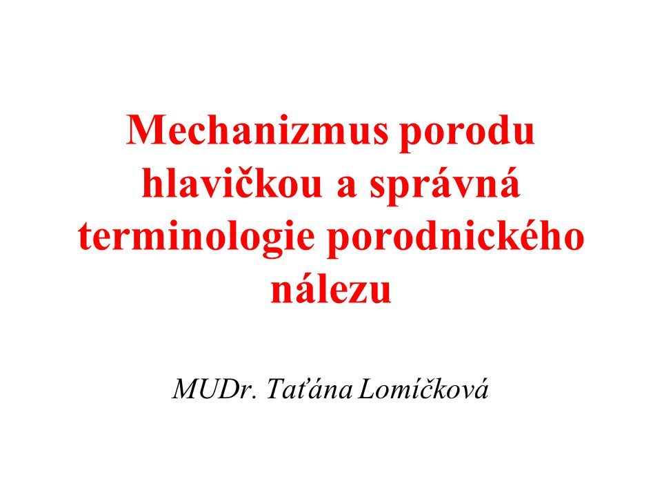 Mechanizmus porodu hlavičkou a správná terminologie porodnického nálezu MUDr. Taťána Lomíčková