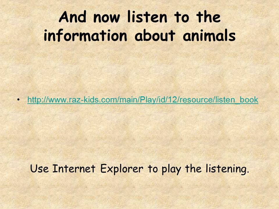 And now listen to the information about animals http://www.raz-kids.com/main/Play/id/12/resource/listen_book Use Internet Explorer to play the listeni