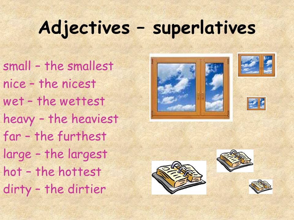 Adjectives – superlatives small – the smallest nice – the nicest wet – the wettest heavy – the heaviest far – the furthest large – the largest hot – the hottest dirty – the dirtier