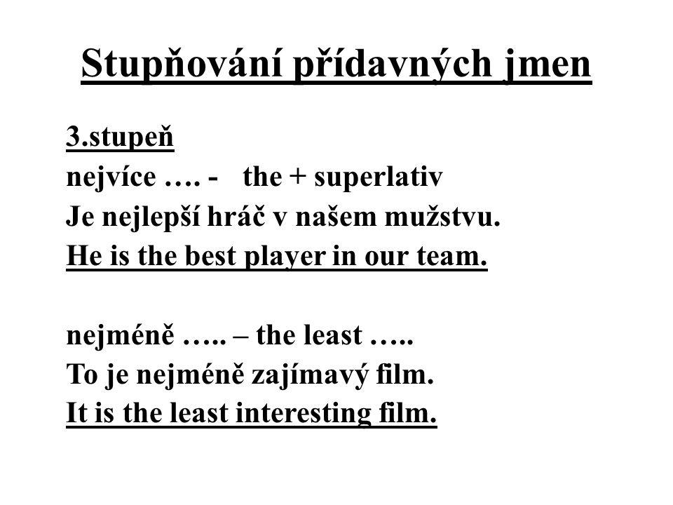 Stupňování přídavných jmen 3.stupeň nejvíce …. - the + superlativ Je nejlepší hráč v našem mužstvu. He is the best player in our team. nejméně ….. – t