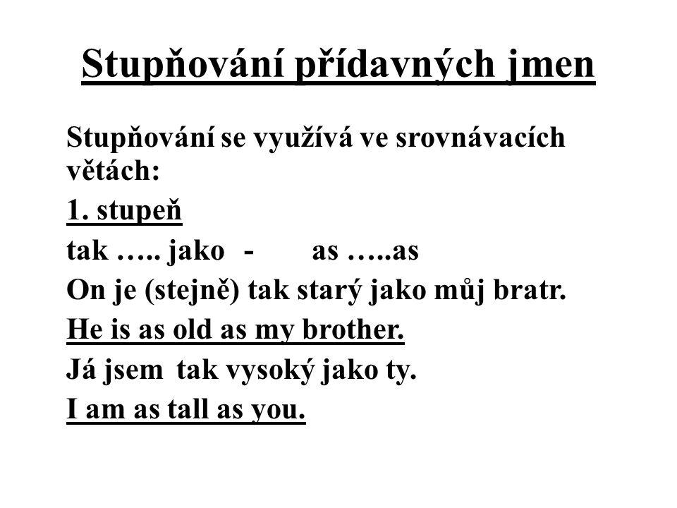Stupňování přídavných jmen Stupňování se využívá ve srovnávacích větách: 1. stupeň tak ….. jako -as …..as On je (stejně) tak starý jako můj bratr. He