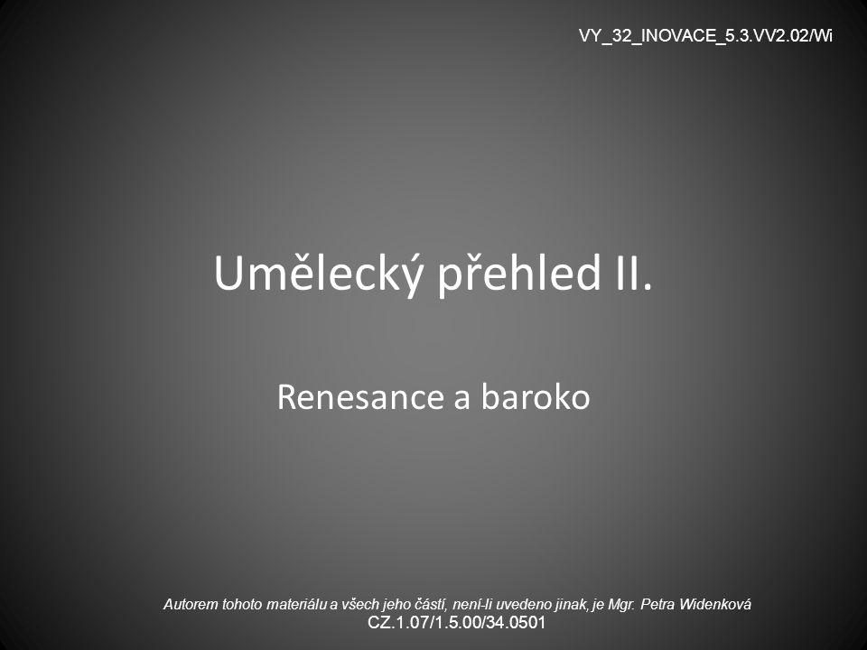 Umělecký přehled II. Renesance a baroko VY_32_INOVACE_5.3.VV2.02/Wi Autorem tohoto materiálu a všech jeho částí, není-li uvedeno jinak, je Mgr. Petra