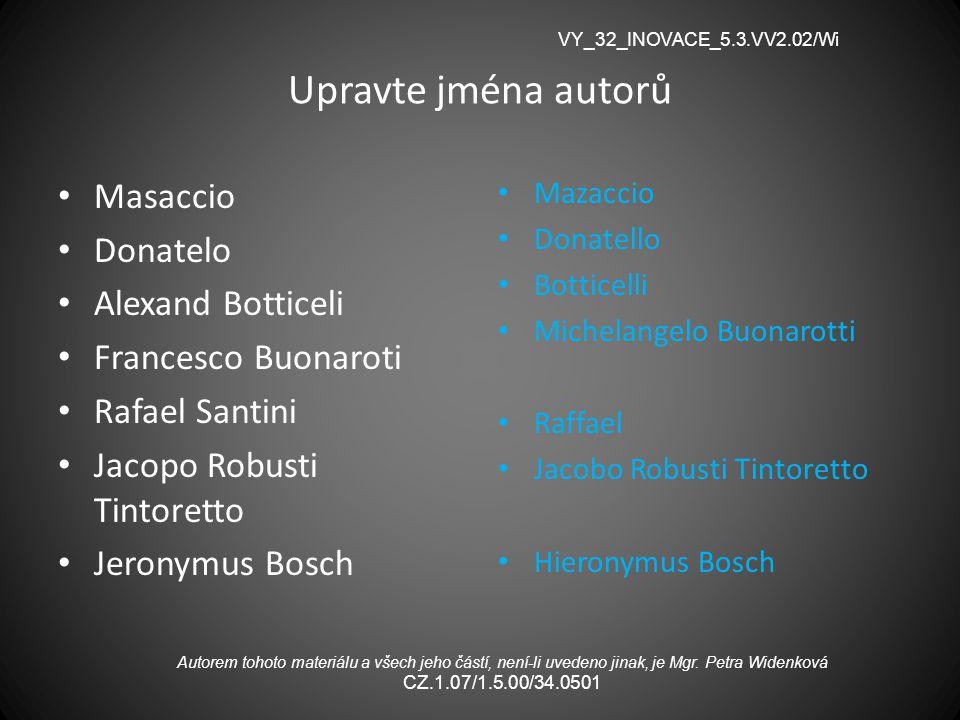 Upravte jména autorů Masaccio Donatelo Alexand Botticeli Francesco Buonaroti Rafael Santini Jacopo Robusti Tintoretto Jeronymus Bosch Mazaccio Donatel