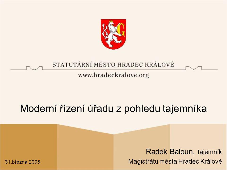 Moderní řízení úřadu z pohledu tajemníka Radek Baloun, tajemník Magistrátu města Hradec Králové 31.března 2005