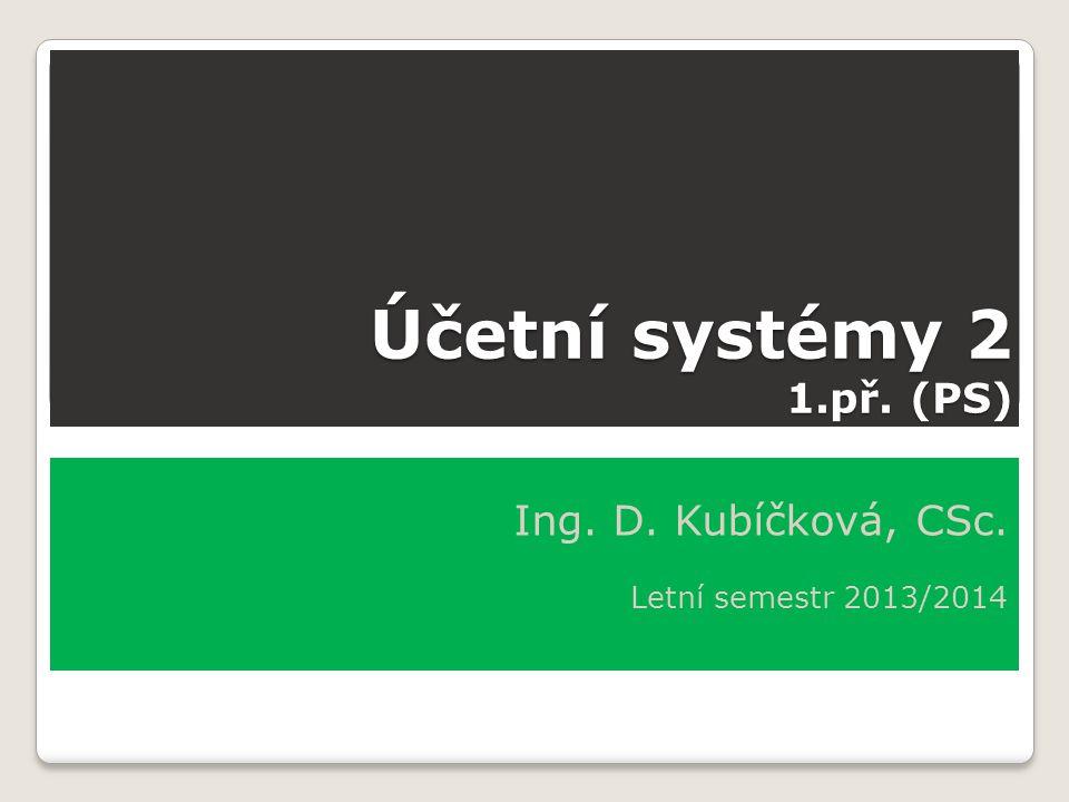 Účetní systémy 2 1.př. (PS) Ing. D. Kubíčková, CSc. Letní semestr 2013/2014