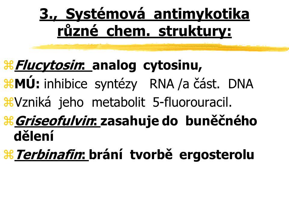 3., Systémová antimykotika různé chem. struktury: zFlucytosin: analog cytosinu, zMÚ: inhibice syntézy RNA /a část. DNA z Vzniká jeho metabolit 5-fluor