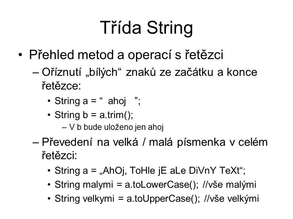 """Třída String Přehled metod a operací s řetězci –Oříznutí """"bílých znaků ze začátku a konce řetězce: String a = ahoj ; String b = a.trim(); –V b bude uloženo jen ahoj –Převedení na velká / malá písmenka v celém řetězci: String a = """"AhOj, ToHle jE aLe DiVnY TeXt ; String malymi = a.toLowerCase(); //vše malými String velkymi = a.toUpperCase(); //vše velkými"""