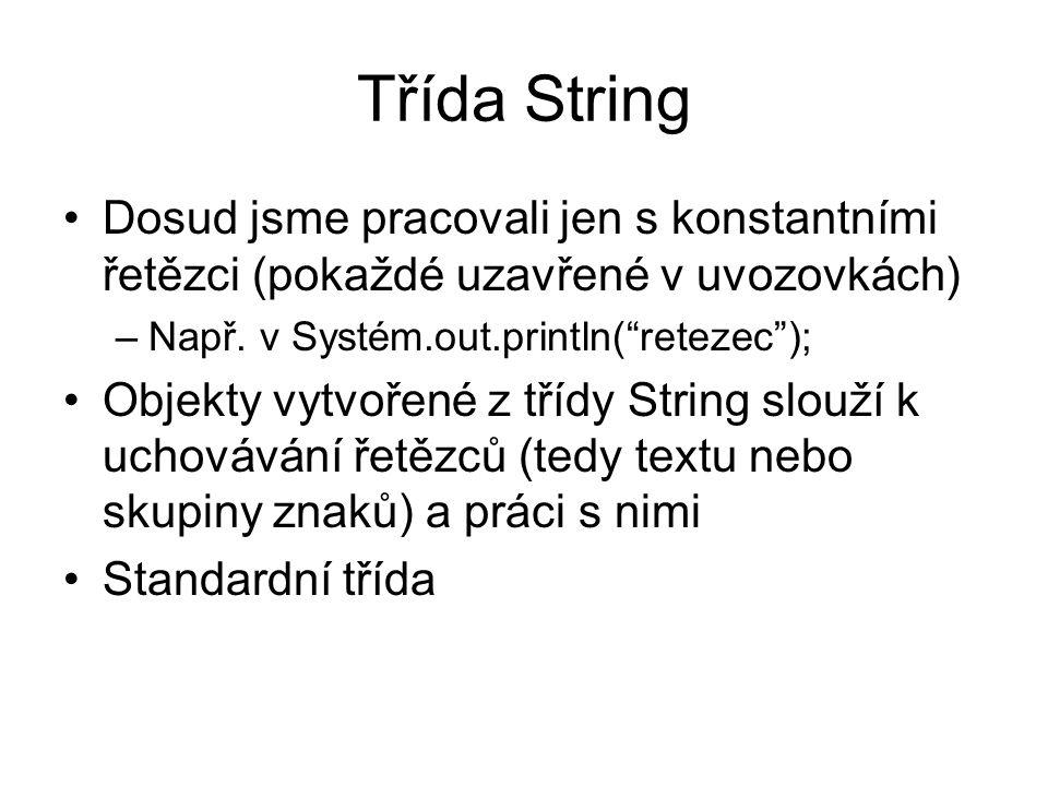 Třída String Dosud jsme pracovali jen s konstantními řetězci (pokaždé uzavřené v uvozovkách) –Např.