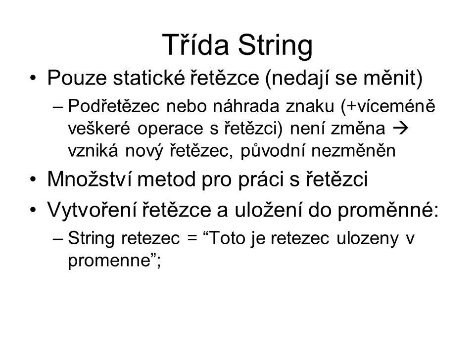 Třída String Pouze statické řetězce (nedají se měnit) –Podřetězec nebo náhrada znaku (+víceméně veškeré operace s řetězci) není změna  vzniká nový řetězec, původní nezměněn Množství metod pro práci s řetězci Vytvoření řetězce a uložení do proměnné: –String retezec = Toto je retezec ulozeny v promenne ;