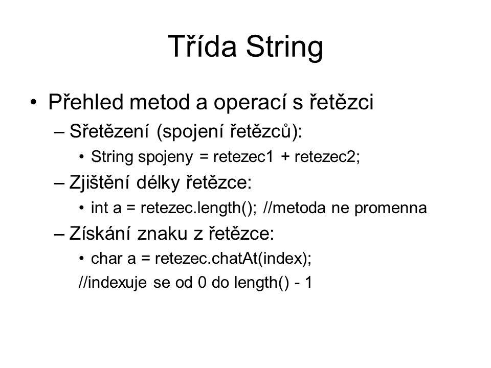 Třída String Přehled metod a operací s řetězci –Sřetězení (spojení řetězců): String spojeny = retezec1 + retezec2; –Zjištění délky řetězce: int a = retezec.length(); //metoda ne promenna –Získání znaku z řetězce: char a = retezec.chatAt(index); //indexuje se od 0 do length() - 1
