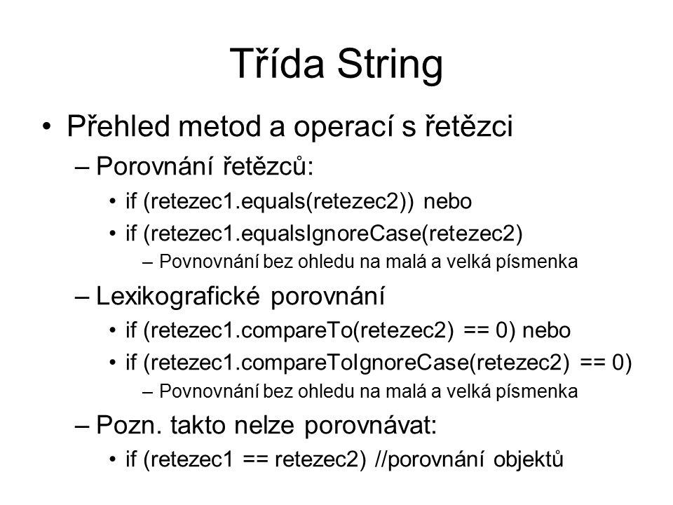 Třída String Přehled metod a operací s řetězci –Porovnání řetězců: if (retezec1.equals(retezec2)) nebo if (retezec1.equalsIgnoreCase(retezec2) –Povnovnání bez ohledu na malá a velká písmenka –Lexikografické porovnání if (retezec1.compareTo(retezec2) == 0) nebo if (retezec1.compareToIgnoreCase(retezec2) == 0) –Povnovnání bez ohledu na malá a velká písmenka –Pozn.