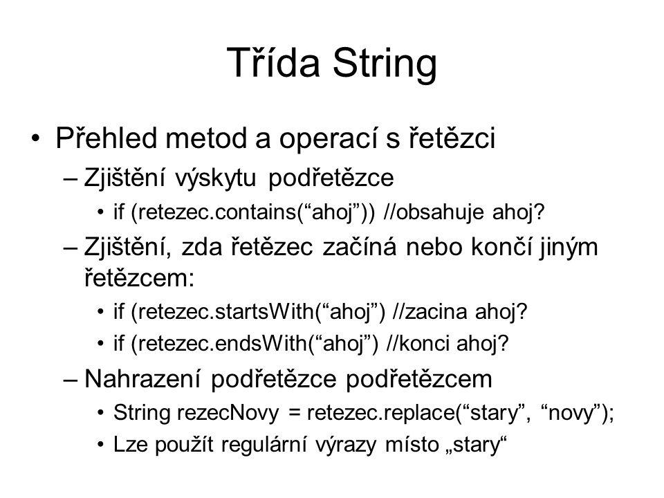 Třída String Přehled metod a operací s řetězci –Rozdělení řetězce na pole řetězců podle dělícího znaku: String prvni = a_b_c_d_e ; String[] rozdeleny = prvni.split( _ ); –V rozdeleny[0] bude a atd.